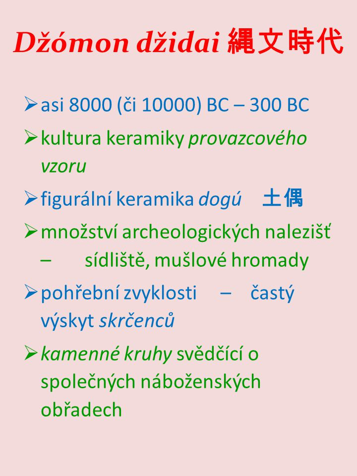 Džómon džidai 縄文時代  asi 8000 (či 10000) BC – 300 BC  kultura keramiky provazcového vzoru  figurální keramika dogú 土偶  množství archeologických nalezišť – sídliště, mušlové hromady  pohřební zvyklosti – častý výskyt skrčenců  kamenné kruhy svědčící o společných náboženských obřadech