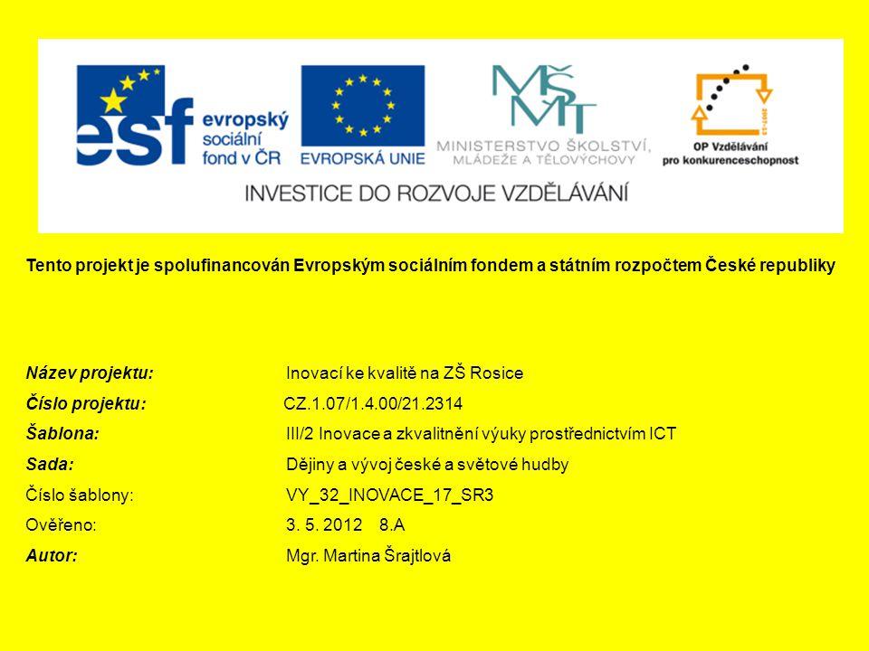 Tento projekt je spolufinancován Evropským sociálním fondem a státním rozpočtem České republiky Název projektu:Inovací ke kvalitě na ZŠ Rosice Číslo projektu: CZ.1.07/1.4.00/21.2314 Šablona: III/2 Inovace a zkvalitnění výuky prostřednictvím ICT Sada:Dějiny a vývoj české a světové hudby Číslo šablony:VY_32_INOVACE_17_SR3 Ověřeno:3.