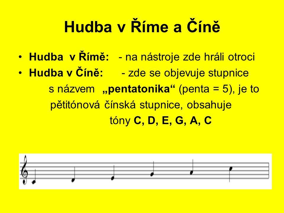 """Hudba v Říme a Číně Hudba v Římě: - na nástroje zde hráli otroci Hudba v Číně: - zde se objevuje stupnice s názvem """"pentatonika (penta = 5), je to pětitónová čínská stupnice, obsahuje tóny C, D, E, G, A, C"""