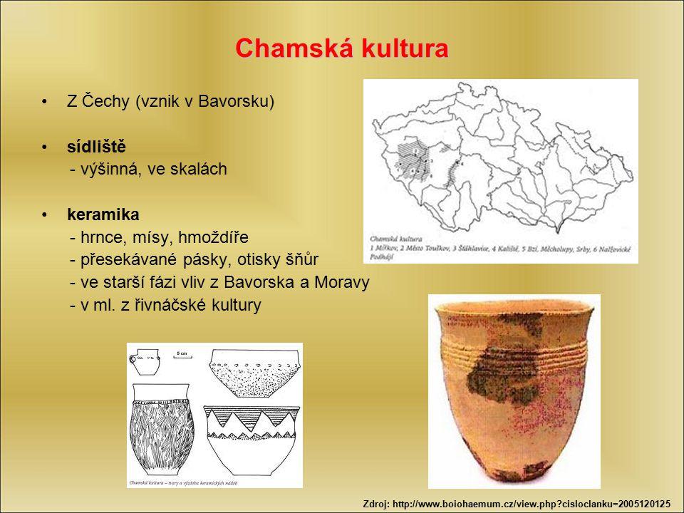 Chamská kultura Z Čechy (vznik v Bavorsku) sídliště - výšinná, ve skalách keramika - hrnce, mísy, hmoždíře - přesekávané pásky, otisky šňůr - ve starš