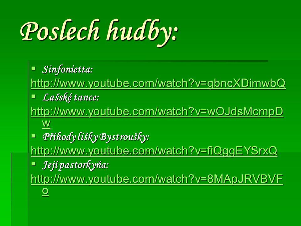 Poslech hudby:  Sinfonietta: http://www.youtube.com/watch?v=gbncXDimwbQ  Lašské tance: http://www.youtube.com/watch?v=wOJdsMcmpD w http://www.youtub