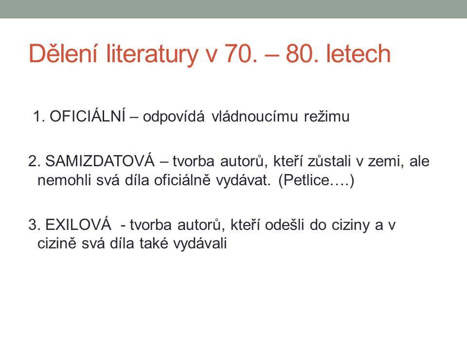 Dělení literatury v 70. – 80. letech 1. OFICIÁLNÍ – odpovídá vládnoucímu režimu 2. SAMIZDATOVÁ – tvorba autorů, kteří zůstali v zemi, ale nemohli svá
