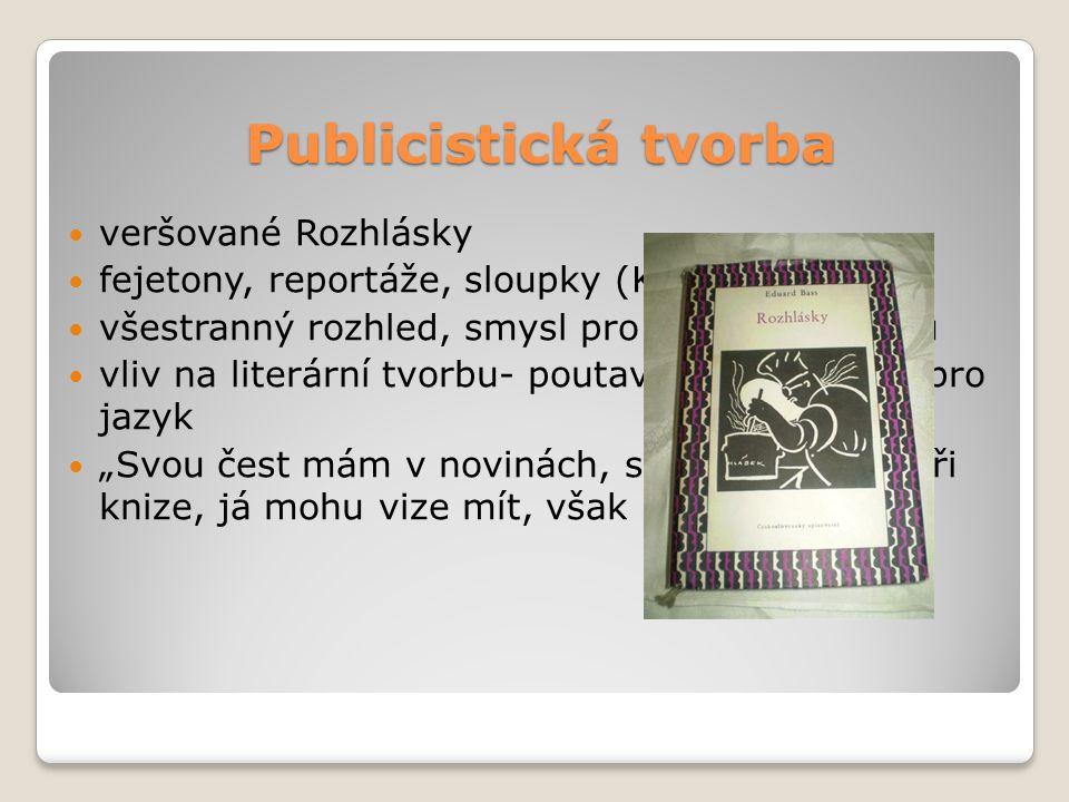 """Publicistická tvorba veršované Rozhlásky fejetony, reportáže, sloupky (Kázáníčka) všestranný rozhled, smysl pro humor a pravdu vliv na literární tvorbu- poutavý vypravěč, cit pro jazyk """"Svou čest mám v novinách, svou čest mám při knize, já mohu vize mít, však nikdy provize."""