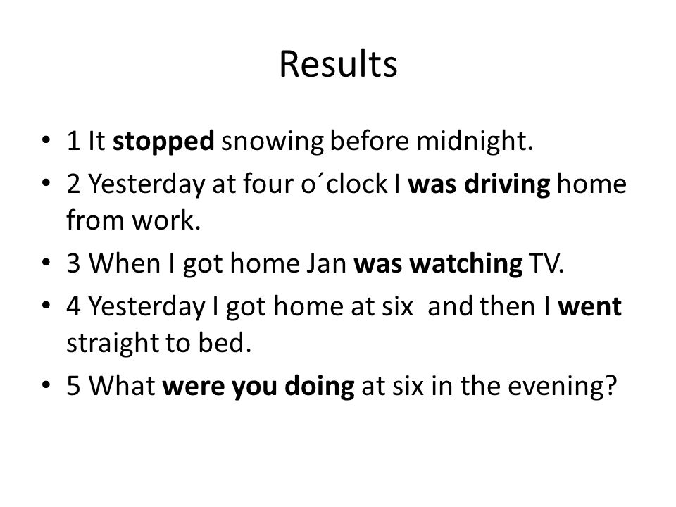 Results 1 It stopped snowing before midnight. 2 Yesterday at four o´clock I was driving home from work. 3 When I got home Jan was watching TV. 4 Yeste
