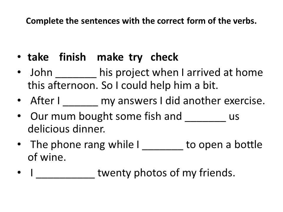 Complete the sentences with the correct form of the verbs. take finish make try check John _______ his project when I arrived at home this afternoon.