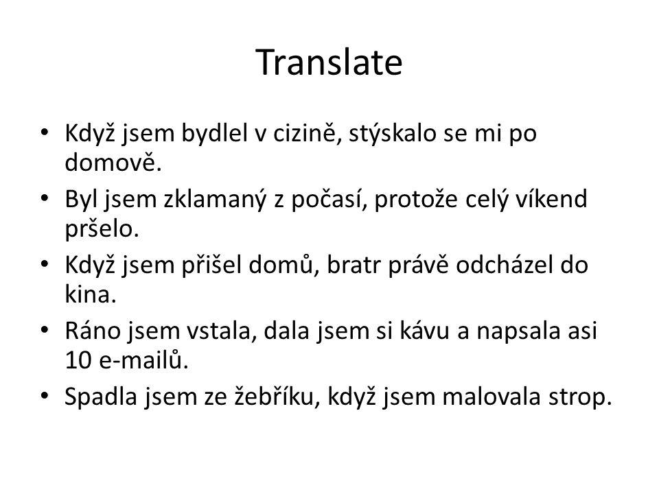 Translate Když jsem bydlel v cizině, stýskalo se mi po domově. Byl jsem zklamaný z počasí, protože celý víkend pršelo. Když jsem přišel domů, bratr pr