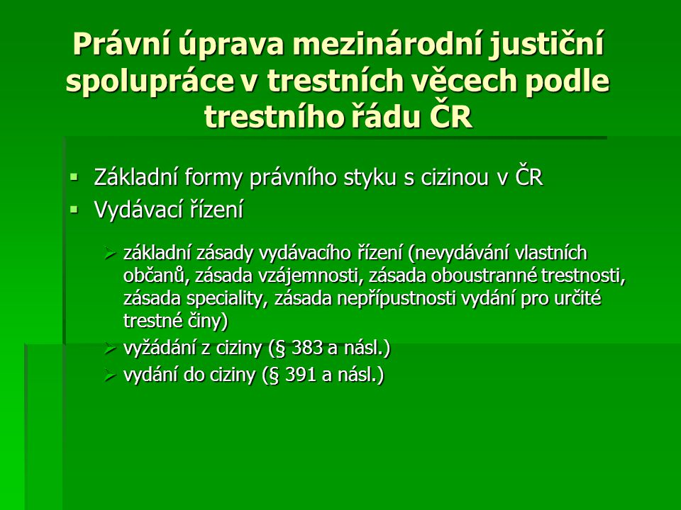 Právní úprava mezinárodní justiční spolupráce v trestních věcech podle trestního řádu ČR  Základní formy právního styku s cizinou v ČR  Vydávací řízení  základní zásady vydávacího řízení (nevydávání vlastních občanů, zásada vzájemnosti, zásada oboustranné trestnosti, zásada speciality, zásada nepřípustnosti vydání pro určité trestné činy)  vyžádání z ciziny (§ 383 a násl.)  vydání do ciziny (§ 391 a násl.)