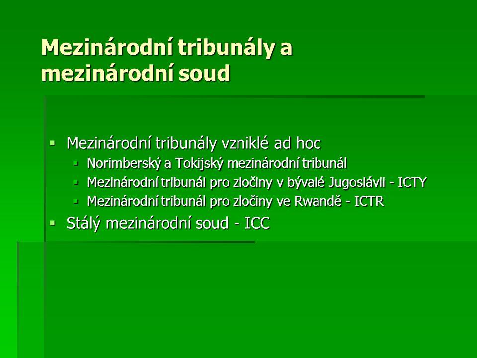 Mezinárodní tribunály a mezinárodní soud  Mezinárodní tribunály vzniklé ad hoc  Norimberský a Tokijský mezinárodní tribunál  Mezinárodní tribunál pro zločiny v bývalé Jugoslávii - ICTY  Mezinárodní tribunál pro zločiny ve Rwandě - ICTR  Stálý mezinárodní soud - ICC