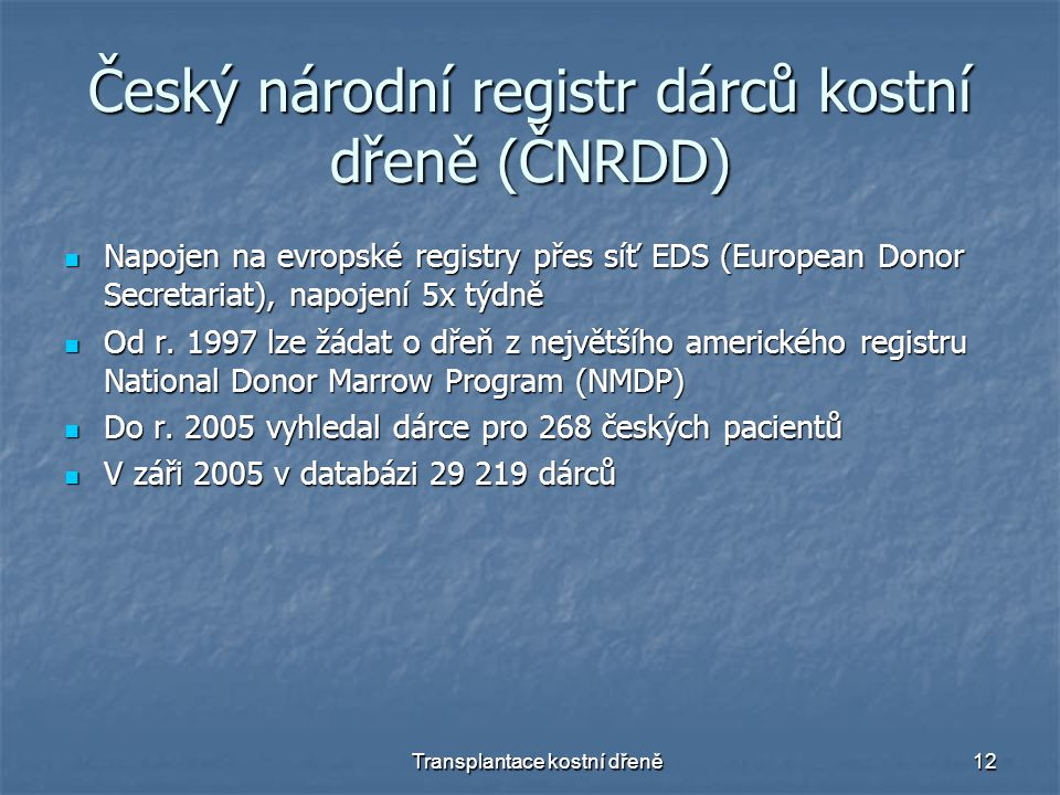 Transplantace kostní dřeně12 Český národní registr dárců kostní dřeně (ČNRDD) Napojen na evropské registry přes síť EDS (European Donor Secretariat),