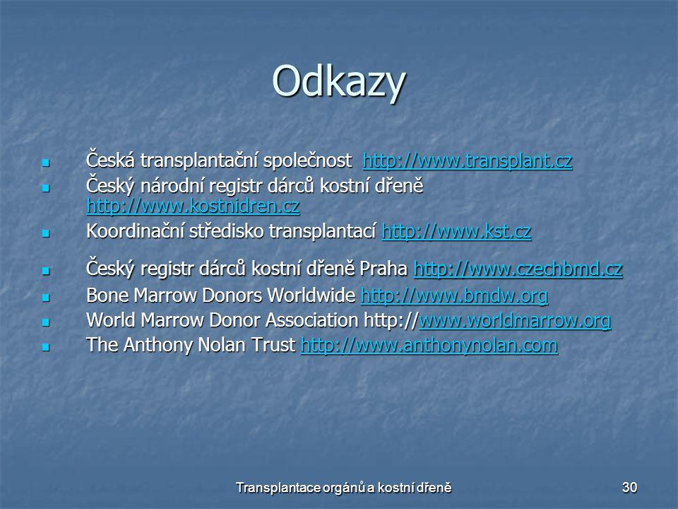 Transplantace orgánů a kostní dřeně30 Odkazy Česká transplantační společnost http://www.transplant.cz Česká transplantační společnost http://www.transplant.czhttp://www.transplant.cz Český národní registr dárců kostní dřeně http://www.kostnidren.cz Český národní registr dárců kostní dřeně http://www.kostnidren.cz http://www.kostnidren.cz Koordinační středisko transplantací http://www.kst.cz Koordinační středisko transplantací http://www.kst.czhttp://www.kst.cz Český registr dárců kostní dřeně Praha http://www.czechbmd.cz Český registr dárců kostní dřeně Praha http://www.czechbmd.czhttp://www.czechbmd.czhttp://www.czechbmd.cz Bone Marrow Donors Worldwide http://www.bmdw.org Bone Marrow Donors Worldwide http://www.bmdw.orghttp://www.bmdw.org World Marrow Donor Association http://www.worldmarrow.org World Marrow Donor Association http://www.worldmarrow.orgwww.worldmarrow.org The Anthony Nolan Trust http://www.anthonynolan.com The Anthony Nolan Trust http://www.anthonynolan.comhttp://www.anthonynolan.comhttp://www.anthonynolan.com