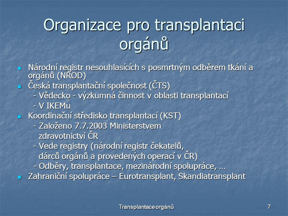 Transplantace orgánů7 Organizace pro transplantaci orgánů Národní registr nesouhlasících s posmrtným odběrem tkání a orgánů (NROD) Národní registr nesouhlasících s posmrtným odběrem tkání a orgánů (NROD) Česká transplantační společnost (ČTS) Česká transplantační společnost (ČTS) - Vědecko - výzkumná činnost v oblasti transplantací - Vědecko - výzkumná činnost v oblasti transplantací - V IKEMu - V IKEMu Koordinační středisko transplantací (KST) Koordinační středisko transplantací (KST) - Založeno 7.7.2003 Ministerstvem - Založeno 7.7.2003 Ministerstvem zdravotnictví ČR zdravotnictví ČR - Vede registry (národní registr čekatelů, - Vede registry (národní registr čekatelů, dárců orgánů a provedených operací v ČR) dárců orgánů a provedených operací v ČR) - Odběry, transplantace, mezinárodní spolupráce, … - Odběry, transplantace, mezinárodní spolupráce, … Zahraniční spolupráce – Eurotransplant, Skandiatransplant Zahraniční spolupráce – Eurotransplant, Skandiatransplant