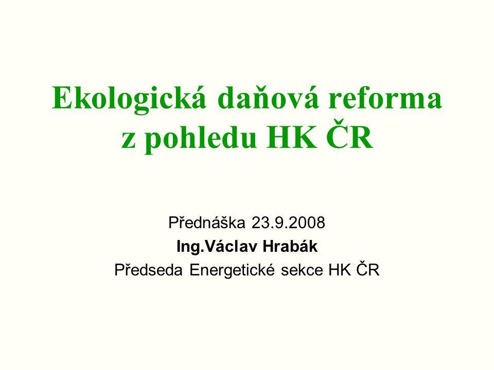 Ekologická daňová reforma z pohledu HK ČR Přednáška 23.9.2008 Ing.Václav Hrabák Předseda Energetické sekce HK ČR