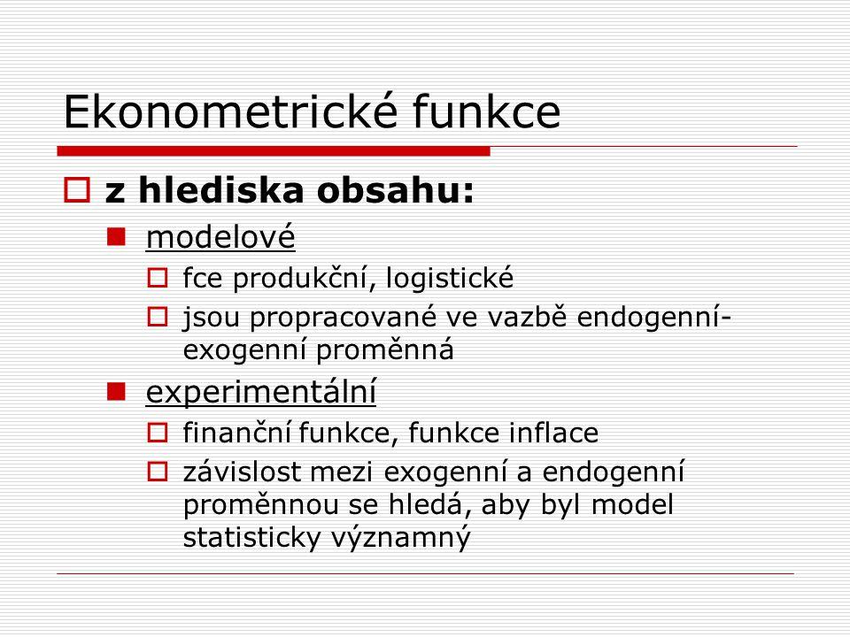 Ekonometrické funkce  z hlediska obsahu: modelové  fce produkční, logistické  jsou propracované ve vazbě endogenní- exogenní proměnná experimentální  finanční funkce, funkce inflace  závislost mezi exogenní a endogenní proměnnou se hledá, aby byl model statisticky významný