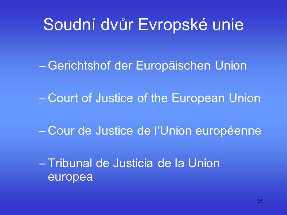 15 Soudní dvůr Evropské unie –Gerichtshof der Europäischen Union –Court of Justice of the European Union –Cour de Justice de l'Union européenne –Tribu