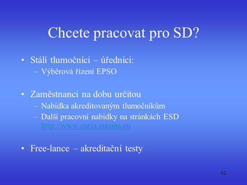 62 Chcete pracovat pro SD? Stálí tlumočníci – úředníci: –Výběrová řízení EPSO Zaměstnanci na dobu určitou –Nabídka akreditovaným tlumočníkům –Další pr