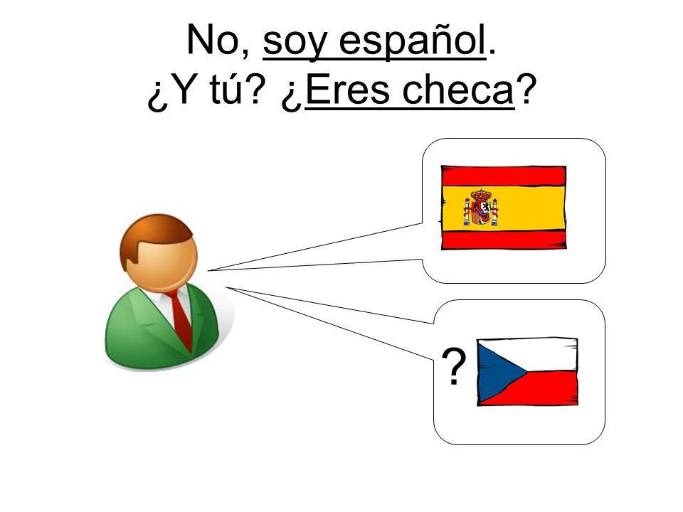 No, soy español. ¿Y tú ¿Eres checa