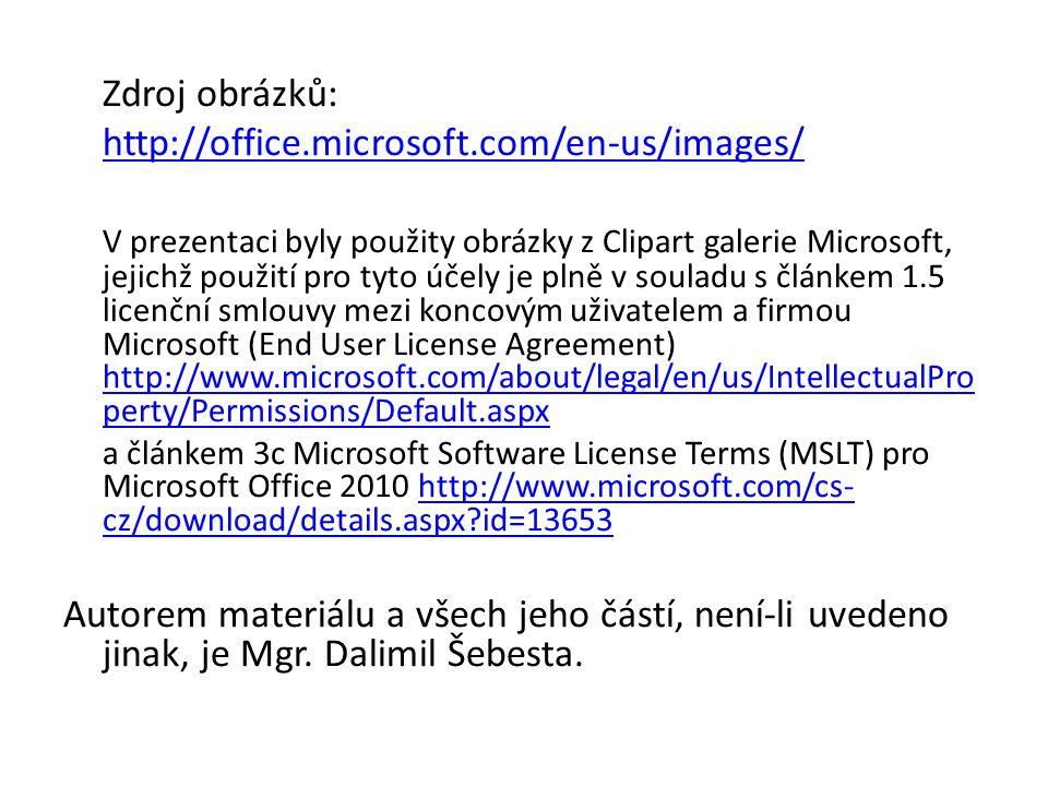 Zdroj obrázků: http://office.microsoft.com/en-us/images/ V prezentaci byly použity obrázky z Clipart galerie Microsoft, jejichž použití pro tyto účely je plně v souladu s článkem 1.5 licenční smlouvy mezi koncovým uživatelem a firmou Microsoft (End User License Agreement) http://www.microsoft.com/about/legal/en/us/IntellectualPro perty/Permissions/Default.aspx http://www.microsoft.com/about/legal/en/us/IntellectualPro perty/Permissions/Default.aspx a článkem 3c Microsoft Software License Terms (MSLT) pro Microsoft Office 2010 http://www.microsoft.com/cs- cz/download/details.aspx id=13653http://www.microsoft.com/cs- cz/download/details.aspx id=13653 Autorem materiálu a všech jeho částí, není-li uvedeno jinak, je Mgr.