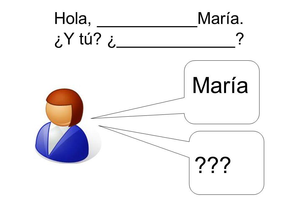 Hola, ___________María. ¿Y tú ¿_____________ María