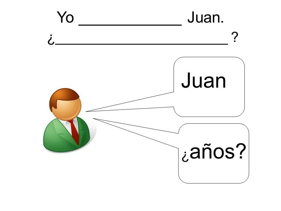 Yo ____________ Juan. ¿______________________ Juan ¿ años