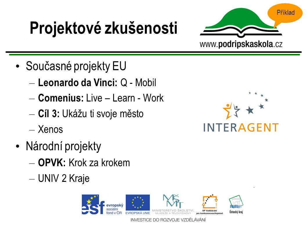 Projektové zkušenosti Současné projekty EU – Leonardo da Vinci: Q - Mobil – Comenius: Live – Learn - Work – Cíl 3: Ukážu ti svoje město – Xenos Národní projekty – OPVK: Krok za krokem – UNIV 2 Kraje Příklad
