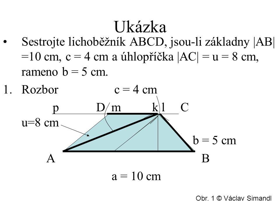 Rozbor Sestrojíme úsečku a = 10cm Sestrojíme kružnici l = 8cm z bodu A Sestrojíme kružnici k = 5cm z bodu B Jelikož AB je rovnoběžná s CD, vytvoříme přímku p rovnoběžnou se stranou a z bodu C Sestrojíme kružnici m = 4cm z bodu C Protneme sestrojené body a vznikne lichoběžník ABCD.