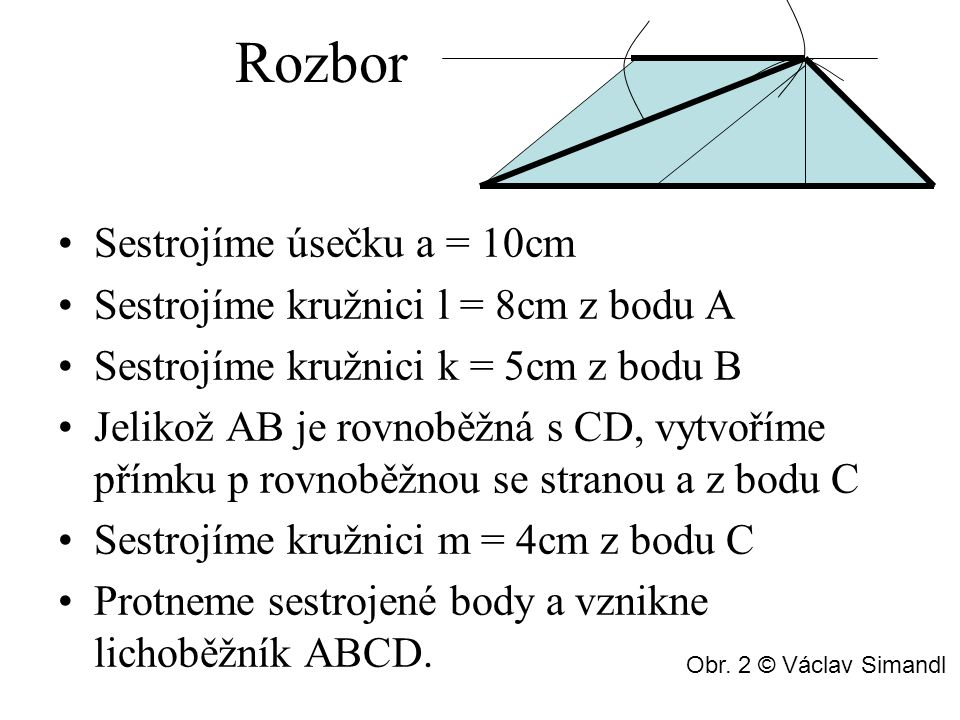 Postup konstrukce 1.a; |AB|= 7 cm 2.l; l (A, 10 cm) 3.k; k (B, 5 cm) 4.C; C € l ∩ k 5.p; p|| AB, p € C 6.m; m (C, 4 cm) 7.D; D € p ∩ m 8.ABCD