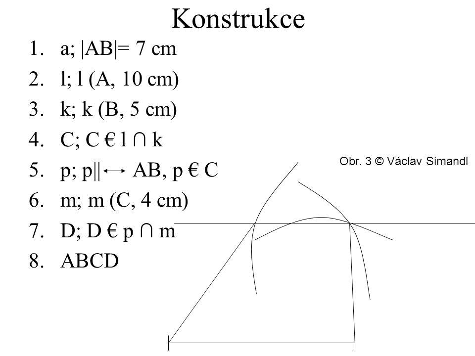 Konstrukce 1.a; |AB|= 7 cm 2.l; l (A, 10 cm) 3.k; k (B, 5 cm) 4.C; C € l ∩ k 5.p; p|| AB, p € C 6.m; m (C, 4 cm) 7.D; D € p ∩ m 8.ABCD Obr.