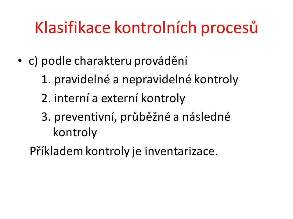 Klasifikace kontrolních procesů c) podle charakteru provádění 1. pravidelné a nepravidelné kontroly 2. interní a externí kontroly 3. preventivní, průb