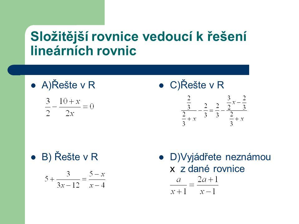 Složitější rovnice vedoucí k řešení lineárních rovnic A)Řešte v R B) Řešte v R C)Řešte v R D)Vyjádřete neznámou x z dané rovnice