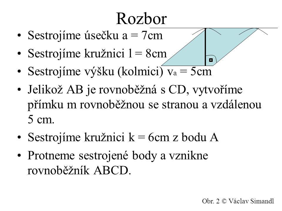 Rozbor Sestrojíme úsečku a = 7cm Sestrojíme kružnici l = 8cm Sestrojíme výšku (kolmici) v a = 5cm Jelikož AB je rovnoběžná s CD, vytvoříme přímku m ro
