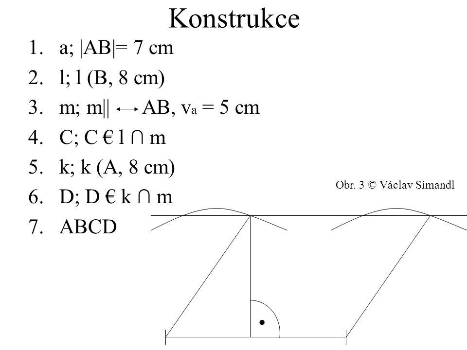 Konstrukce 1.a; |AB|= 7 cm 2.l; l (B, 8 cm) 3.m; m|| AB, v a = 5 cm 4.C; C € l ∩ m 5.k; k (A, 8 cm) 6.D; D € k ∩ m 7.ABCD. Obr. 3 © Václav Simandl