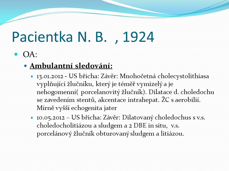 Pacientka N. B., 1924 OA: Ambulantní sledování: 13.01.2012 - US břicha: Závěr: Mnohočetná cholecystolithiasa vyplňující žlučníku, který je téměř vymiz