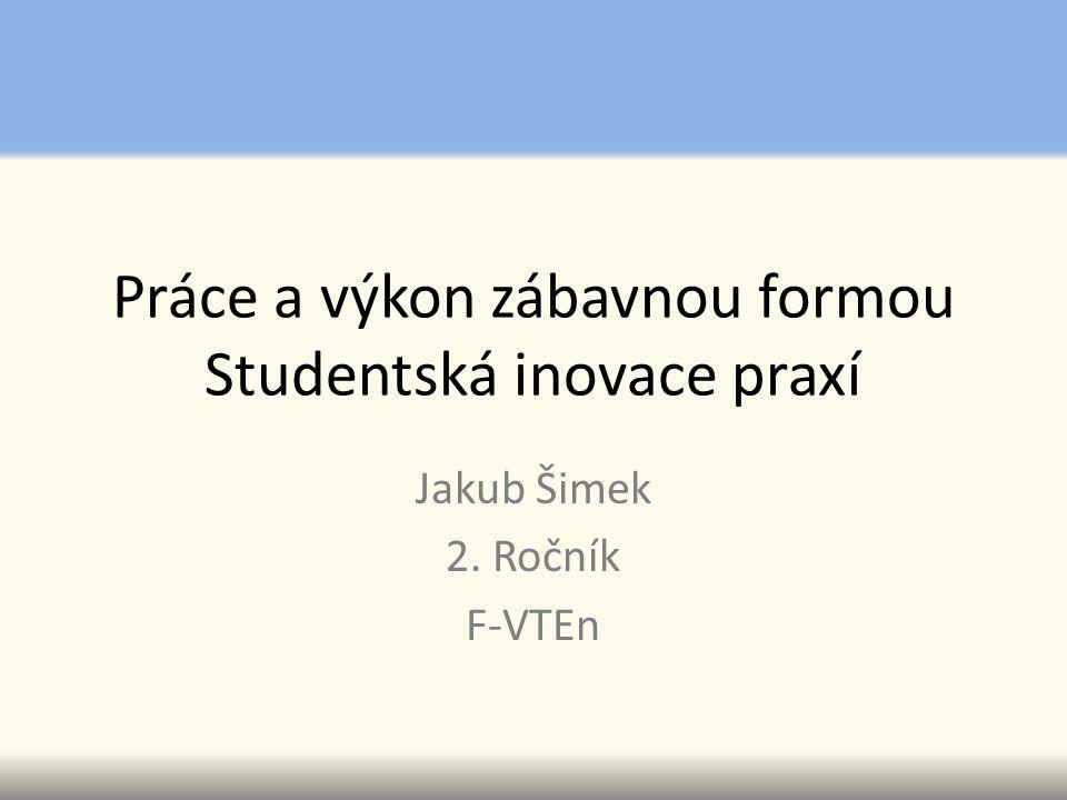 Práce a výkon zábavnou formou Studentská inovace praxí Jakub Šimek 2. Ročník F-VTEn