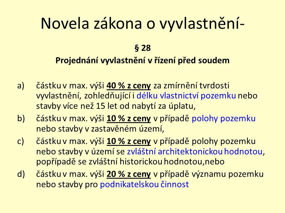 Novela zákona o vyvlastnění- § 28 Projednání vyvlastnění v řízení před soudem a)částku v max. výši 40 % z ceny za zmírnění tvrdosti vyvlastnění, zohle
