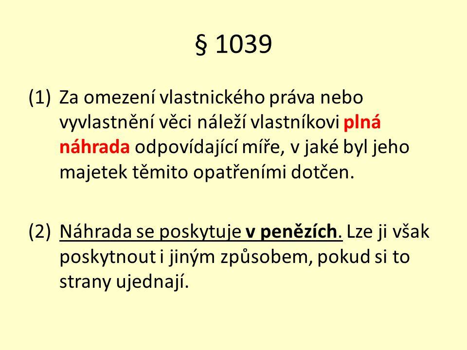 § 1039 (1)Za omezení vlastnického práva nebo vyvlastnění věci náleží vlastníkovi plná náhrada odpovídající míře, v jaké byl jeho majetek těmito opatře