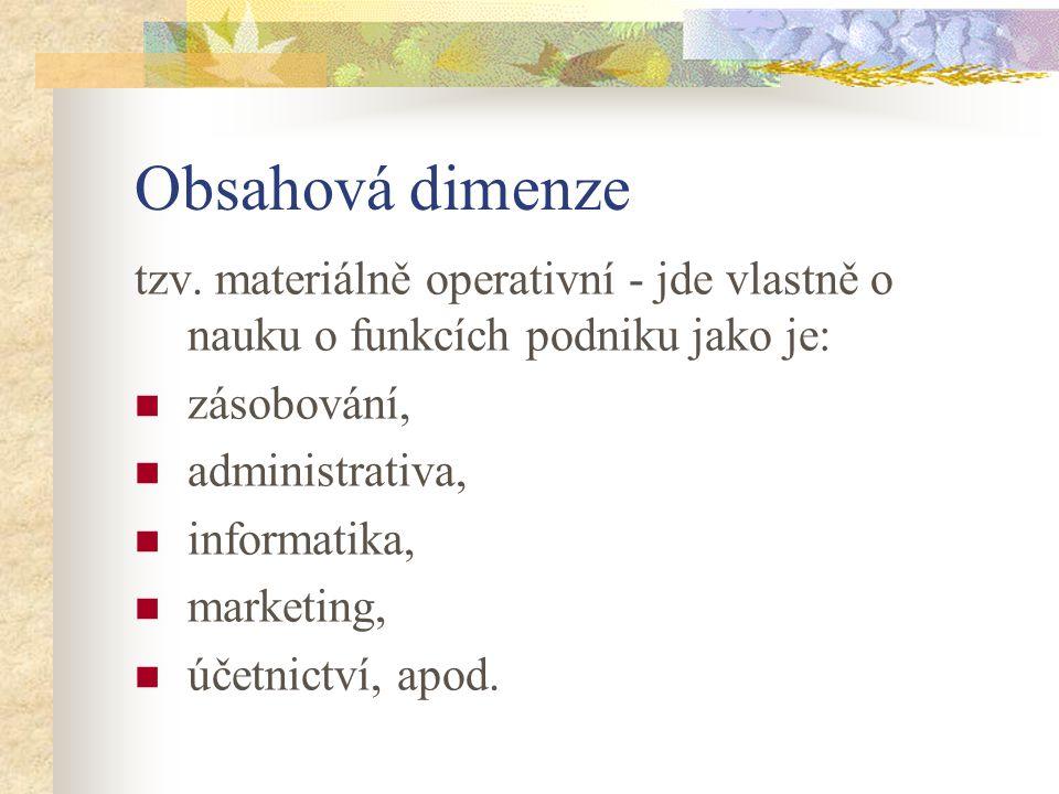 Obsahová dimenze tzv. materiálně operativní - jde vlastně o nauku o funkcích podniku jako je: zásobování, administrativa, informatika, marketing, účet