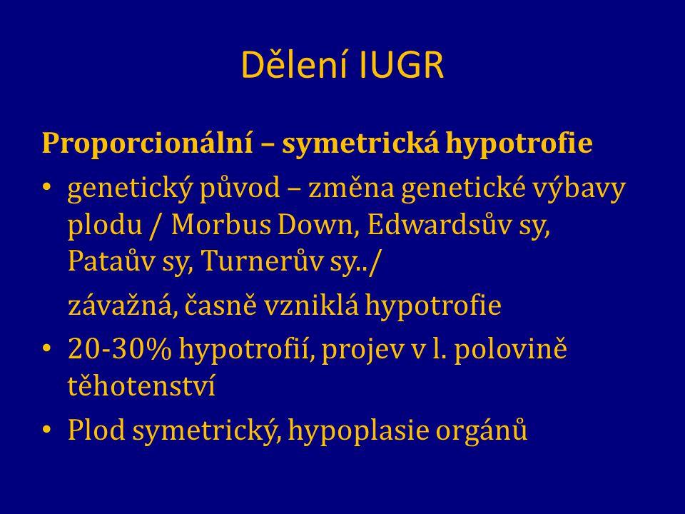 Dělení IUGR Proporcionální – symetrická hypotrofie genetický původ – změna genetické výbavy plodu / Morbus Down, Edwardsův sy, Pataův sy, Turnerův sy.