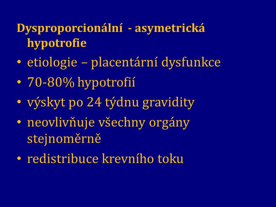 Dysproporcionální - asymetrická hypotrofie etiologie – placentární dysfunkce 70-80% hypotrofií výskyt po 24 týdnu gravidity neovlivňuje všechny orgány