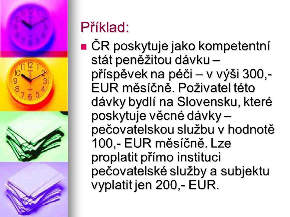 Příklad: ČR poskytuje jako kompetentní stát peněžitou dávku – příspěvek na péči – v výši 300,- EUR měsíčně.
