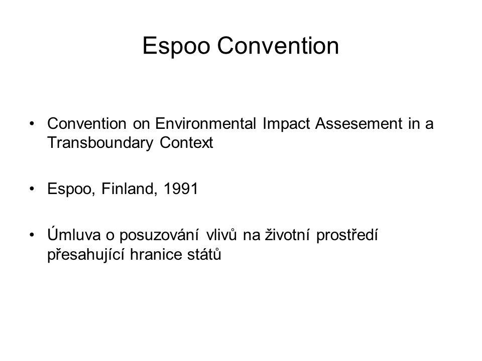 Espoo Convention Convention on Environmental Impact Assesement in a Transboundary Context Espoo, Finland, 1991 Úmluva o posuzování vlivů na životní prostředí přesahující hranice států