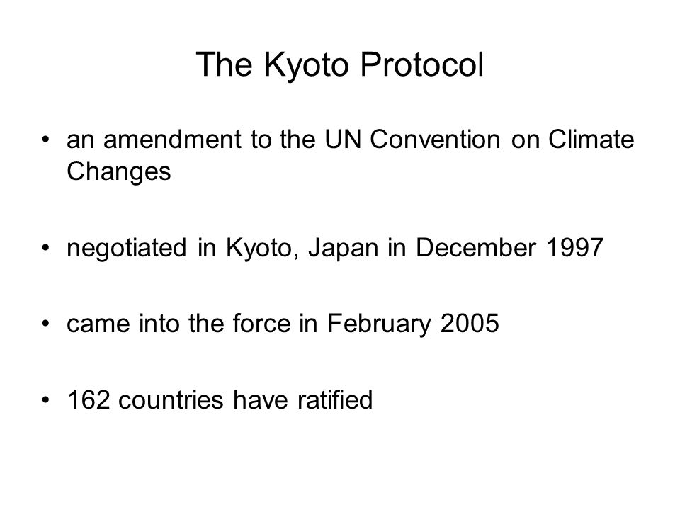 The Kyoto Protocol an amendment to the UN Convention on Climate Changes negotiated in Kyoto, Japan in December 1997 came into the force in February 2005 162 countries have ratified