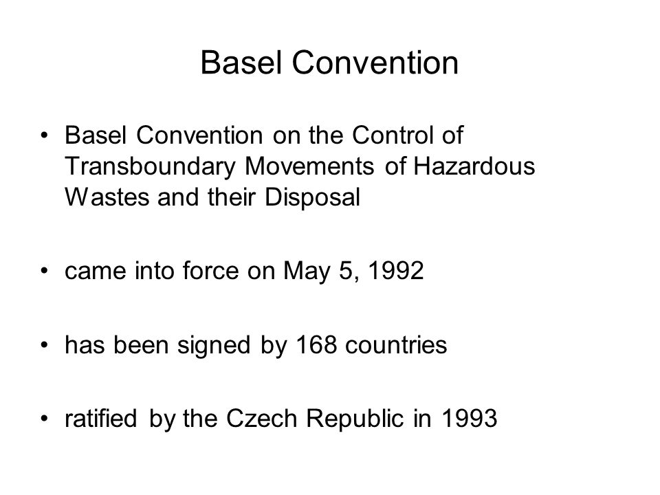 Basel Convention Basel Convention on the Control of Transboundary Movements of Hazardous Wastes and their Disposal came into force on May 5, 1992 has been signed by 168 countries ratified by the Czech Republic in 1993