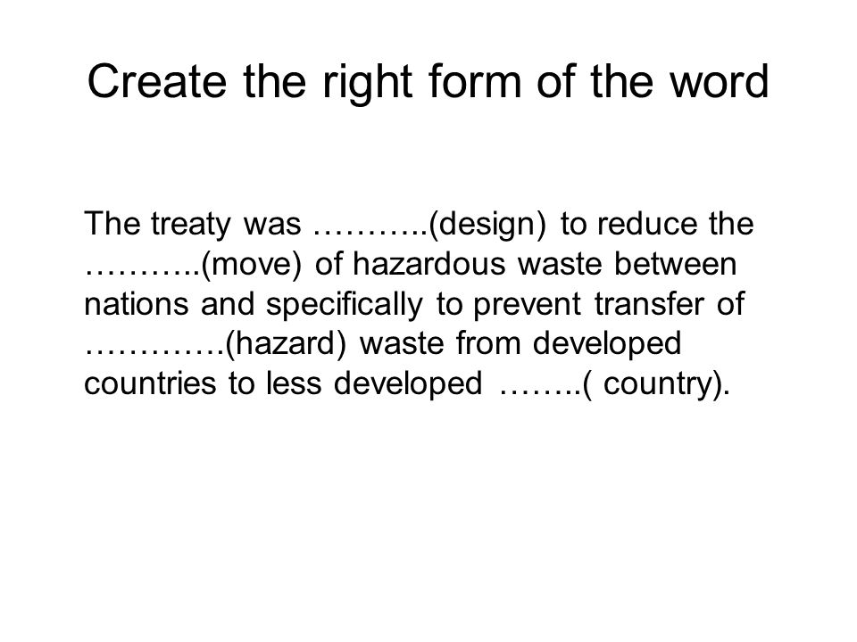 Create the right form of the word The treaty was ………..(design) to reduce the ………..(move) of hazardous waste between nations and specifically to prevent transfer of ………….(hazard) waste from developed countries to less developed ……..( country).