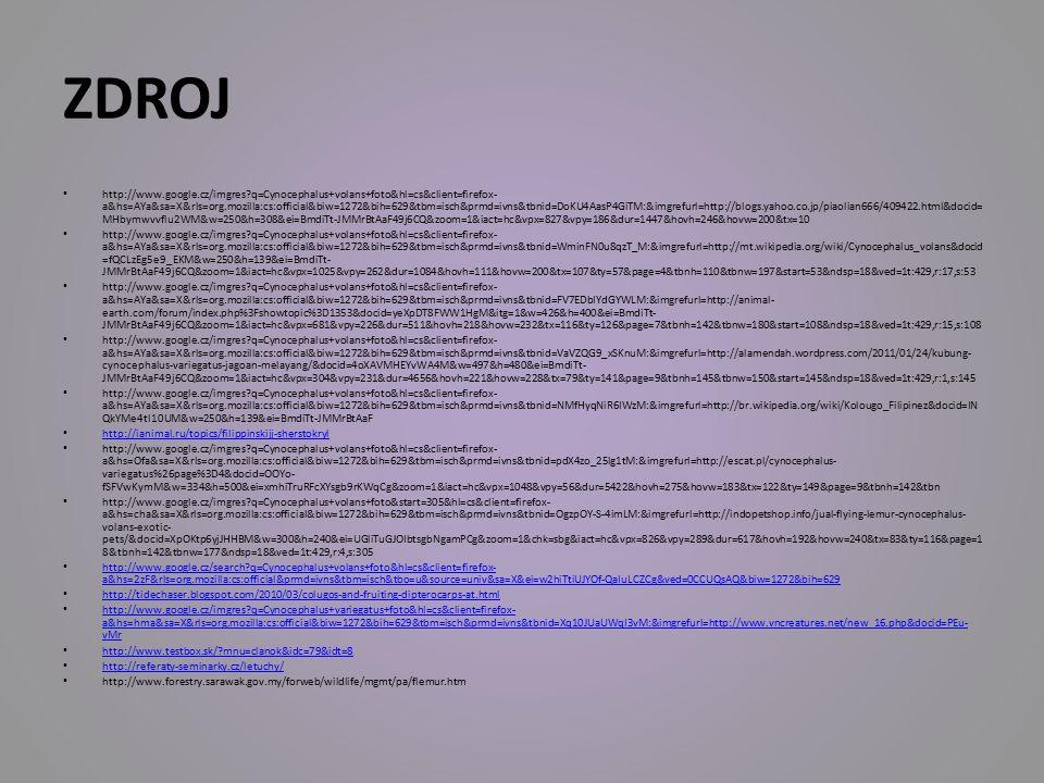 ZDROJ http://www.google.cz/imgres?q=Cynocephalus+volans+foto&hl=cs&client=firefox- a&hs=AYa&sa=X&rls=org.mozilla:cs:official&biw=1272&bih=629&tbm=isch&prmd=ivns&tbnid=DoKU4AasP4GiTM:&imgrefurl=http://blogs.yahoo.co.jp/piaolian666/409422.html&docid= MHbymwvvflu2WM&w=250&h=308&ei=BmdiTt-JMMrBtAaF49j6CQ&zoom=1&iact=hc&vpx=827&vpy=186&dur=1447&hovh=246&hovw=200&tx=10 http://www.google.cz/imgres?q=Cynocephalus+volans+foto&hl=cs&client=firefox- a&hs=AYa&sa=X&rls=org.mozilla:cs:official&biw=1272&bih=629&tbm=isch&prmd=ivns&tbnid=WminFN0u8qzT_M:&imgrefurl=http://mt.wikipedia.org/wiki/Cynocephalus_volans&docid =fQCLzEg5e9_EKM&w=250&h=139&ei=BmdiTt- JMMrBtAaF49j6CQ&zoom=1&iact=hc&vpx=1025&vpy=262&dur=1084&hovh=111&hovw=200&tx=107&ty=57&page=4&tbnh=110&tbnw=197&start=53&ndsp=18&ved=1t:429,r:17,s:53 http://www.google.cz/imgres?q=Cynocephalus+volans+foto&hl=cs&client=firefox- a&hs=AYa&sa=X&rls=org.mozilla:cs:official&biw=1272&bih=629&tbm=isch&prmd=ivns&tbnid=FV7EDbIYdGYWLM:&imgrefurl=http://animal- earth.com/forum/index.php%3Fshowtopic%3D1353&docid=yeXpDT8FWW1HgM&itg=1&w=426&h=400&ei=BmdiTt- JMMrBtAaF49j6CQ&zoom=1&iact=hc&vpx=681&vpy=226&dur=511&hovh=218&hovw=232&tx=116&ty=126&page=7&tbnh=142&tbnw=180&start=108&ndsp=18&ved=1t:429,r:15,s:108 http://www.google.cz/imgres?q=Cynocephalus+volans+foto&hl=cs&client=firefox- a&hs=AYa&sa=X&rls=org.mozilla:cs:official&biw=1272&bih=629&tbm=isch&prmd=ivns&tbnid=VaVZQG9_xSKnuM:&imgrefurl=http://alamendah.wordpress.com/2011/01/24/kubung- cynocephalus-variegatus-jagoan-melayang/&docid=4oXAVMHEYvWA4M&w=497&h=480&ei=BmdiTt- JMMrBtAaF49j6CQ&zoom=1&iact=hc&vpx=304&vpy=231&dur=4656&hovh=221&hovw=228&tx=79&ty=141&page=9&tbnh=145&tbnw=150&start=145&ndsp=18&ved=1t:429,r:1,s:145 http://www.google.cz/imgres?q=Cynocephalus+volans+foto&hl=cs&client=firefox- a&hs=AYa&sa=X&rls=org.mozilla:cs:official&biw=1272&bih=629&tbm=isch&prmd=ivns&tbnid=NMfHyqNiR6IWzM:&imgrefurl=http://br.wikipedia.org/wiki/Kolougo_Filipinez&docid=IN QkYMe4tl10UM&w=250&h=139&ei=BmdiTt-JM