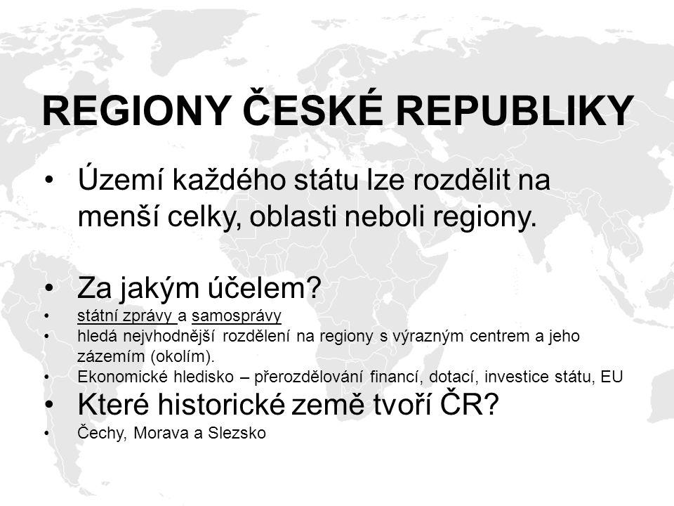 REGIONY ČESKÉ REPUBLIKY Území každého státu lze rozdělit na menší celky, oblasti neboli regiony. Za jakým účelem? státní zprávy a samosprávy hledá nej