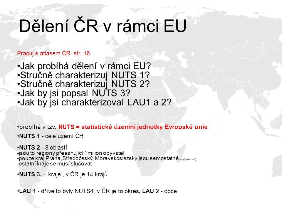 Dělení ČR v rámci EU Pracuj s atlasem ČR str. 16 Jak probíhá dělení v rámci EU? Stručně charakterizuj NUTS 1? Stručně charakterizuj NUTS 2? Jak by jsi