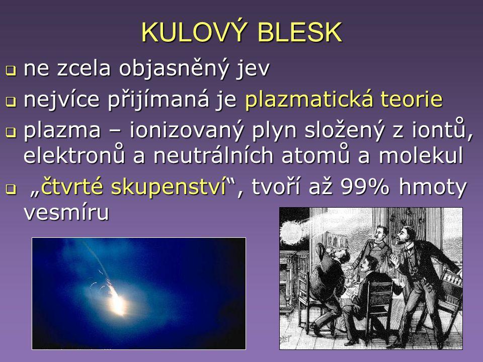KULOVÝ BLESK  ne zcela objasněný jev  nejvíce přijímaná je plazmatická teorie  plazma – ionizovaný plyn složený z iontů, elektronů a neutrálních at