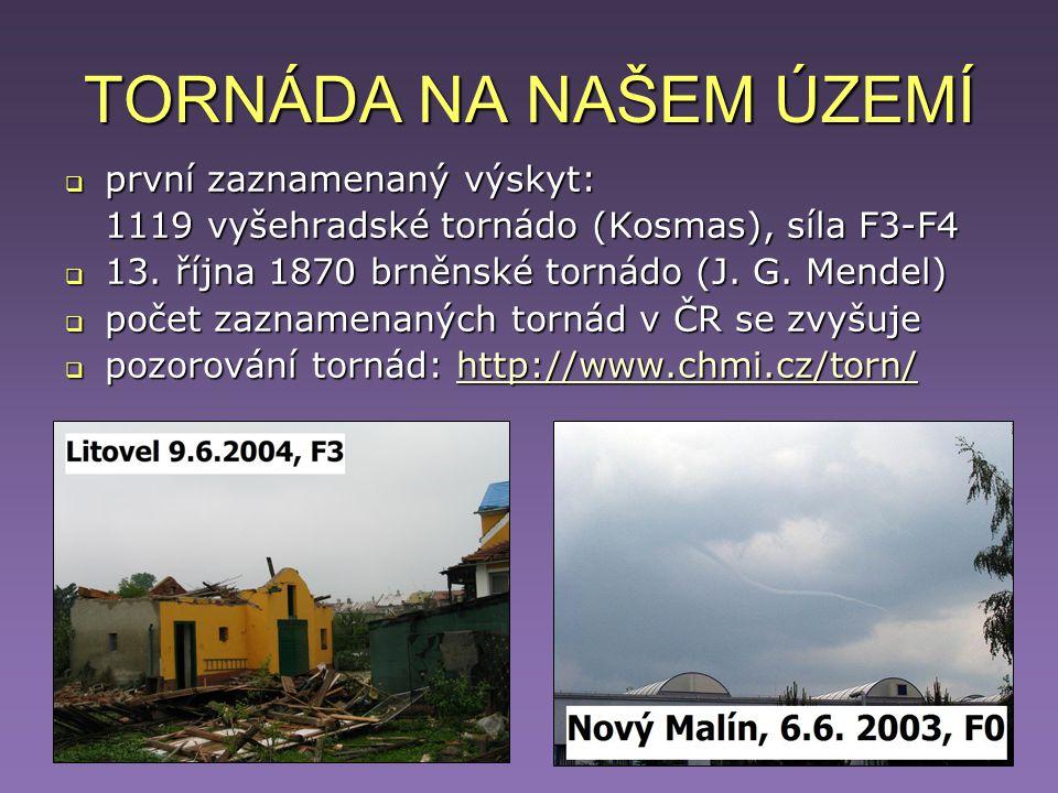 TORNÁDA NA NAŠEM ÚZEMÍ  první zaznamenaný výskyt: 1119 vyšehradské tornádo (Kosmas), síla F3-F4  13. října 1870 brněnské tornádo (J. G. Mendel)  po