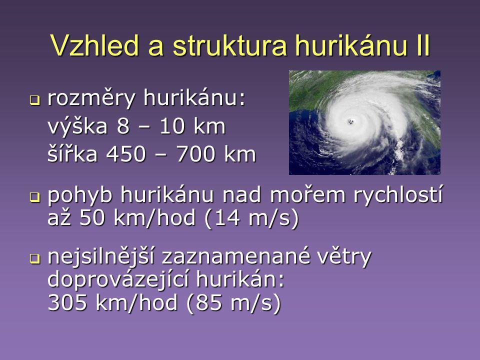 Vzhled a struktura hurikánu II  rozměry hurikánu: výška 8 – 10 km šířka 450 – 700 km  pohyb hurikánu nad mořem rychlostí až 50 km/hod (14 m/s)  nej