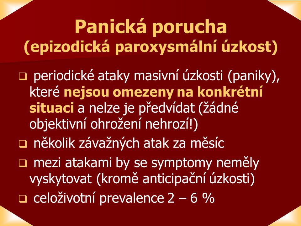 Panická porucha (epizodická paroxysmální úzkost)   periodické ataky masivní úzkosti (paniky), které nejsou omezeny na konkrétní situaci a nelze je předvídat (žádné objektivní ohrožení nehrozí!)   několik závažných atak za měsíc   mezi atakami by se symptomy neměly vyskytovat (kromě anticipační úzkosti)   celoživotní prevalence 2 – 6 %